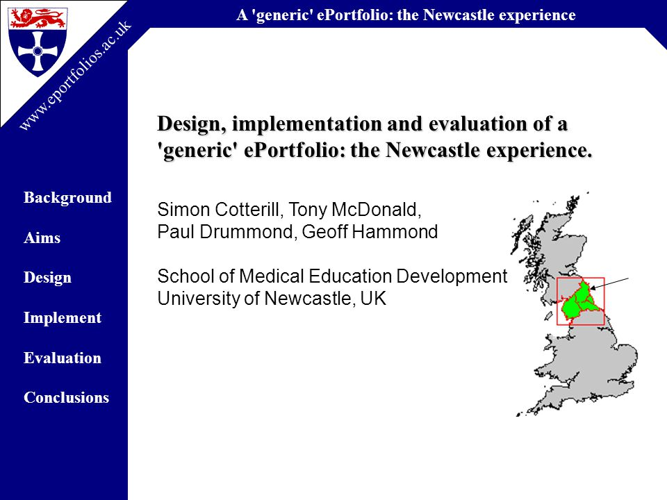 A generic ePortfolio: the Newcastle experience Background Aims Design Implement Evaluation Conclusions www.eportfolios.ac.uk Promoting Continuity & LLL in Dentistry Context-specific Tools: Dentistry