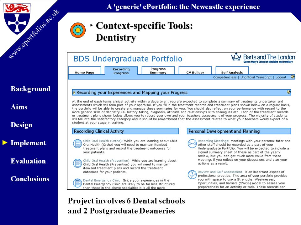 A generic ePortfolio: the Newcastle experience Background Aims Design Implement Evaluation Conclusions www.eportfolios.ac.uk Context-specific Tools: Dentistry Project involves 6 Dental schools and 2 Postgraduate Deaneries