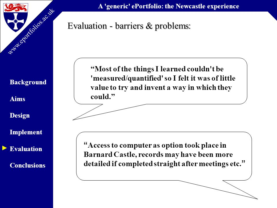 A generic ePortfolio: the Newcastle experience Background Aims Design Implement Evaluation Conclusions www.eportfolios.ac.uk Evaluation - barriers & problems: Most of the things I learned couldn t be measured/quantified so I felt it was of little value to try and invent a way in which they could. Access to computer as option took place in Barnard Castle, records may have been more detailed if completed straight after meetings etc.
