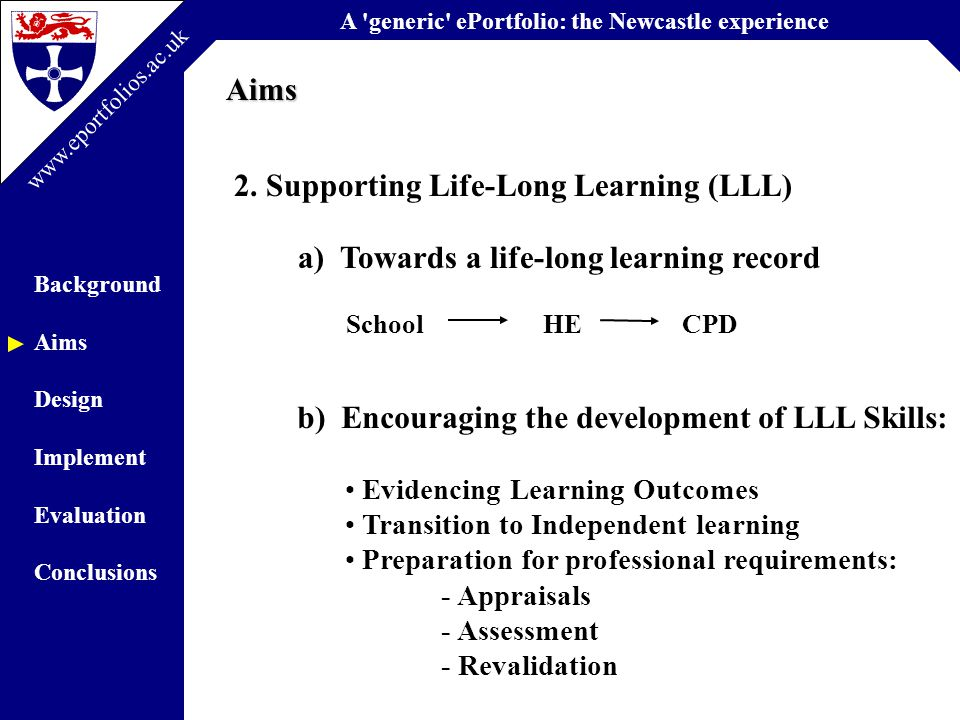 A generic ePortfolio: the Newcastle experience Background Aims Design Implement Evaluation Conclusions www.eportfolios.ac.uk a) Towards a life-long learning record School HE CPDAims 2.