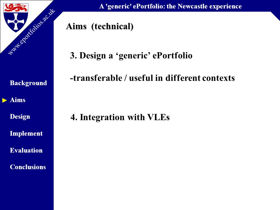 A generic ePortfolio: the Newcastle experience Background Aims Design Implement Evaluation Conclusions www.eportfolios.ac.uk Common Tools: Learning Outcome / Skills (CRS)