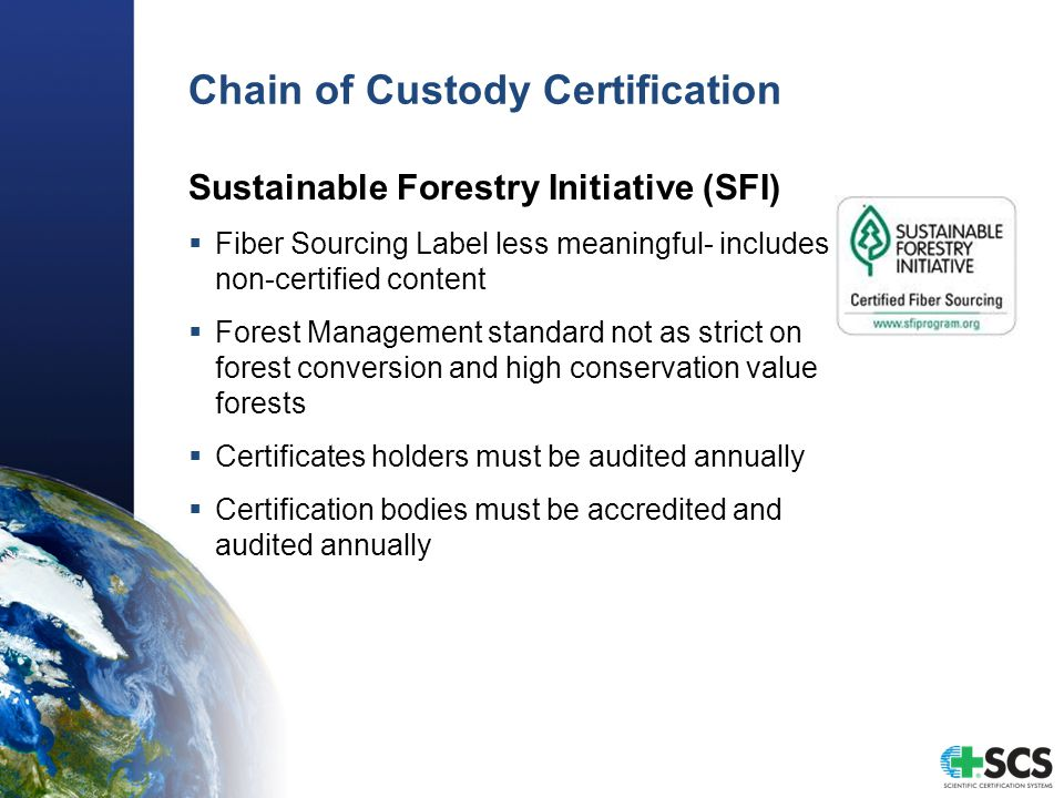 Chain of Custody Certification Sustainable Forestry Initiative (SFI)  Fiber Sourcing Label less meaningful- includes non-certified content  Forest M