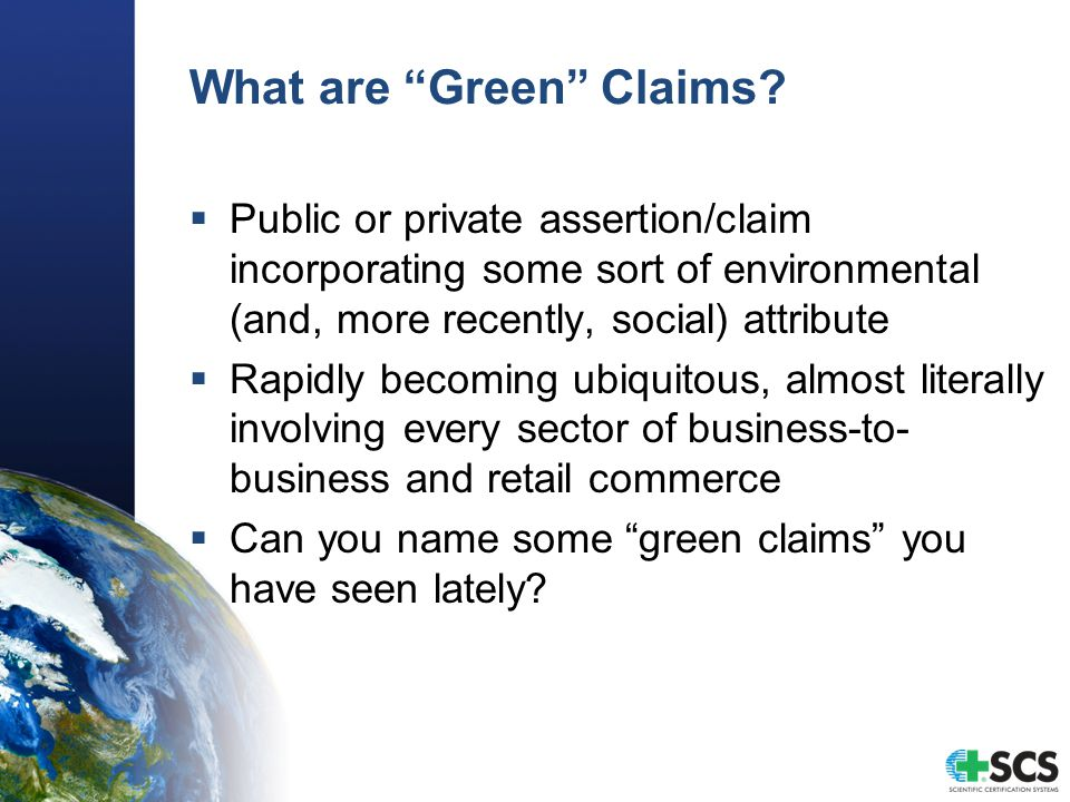 "What are ""Green"" Claims?  Public or private assertion/claim incorporating some sort of environmental (and, more recently, social) attribute  Rapidly"