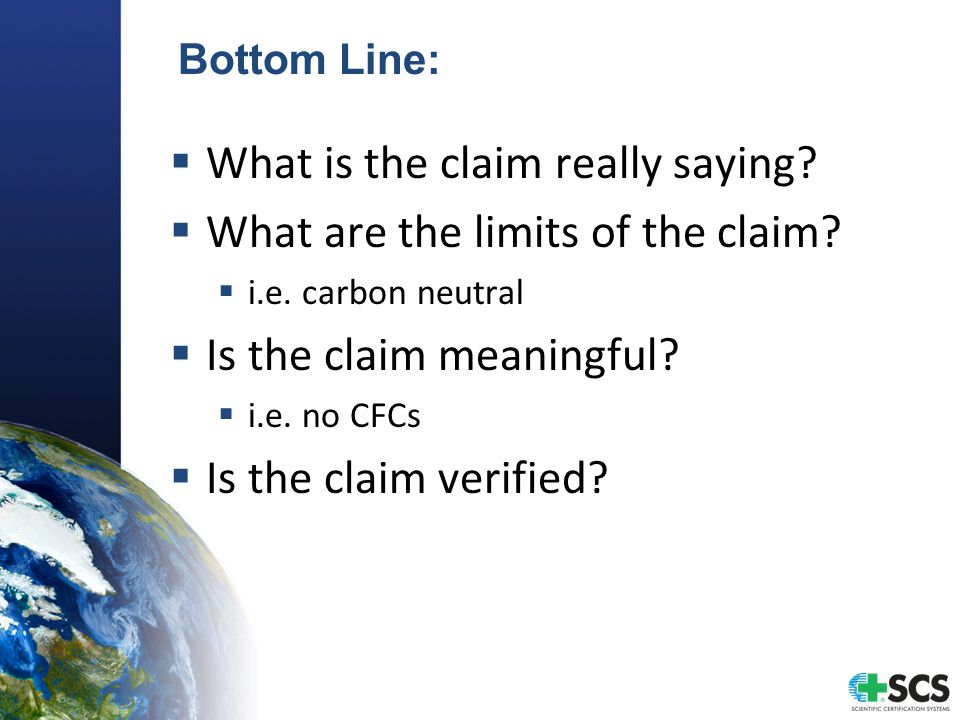 Bottom Line:  What is the claim really saying?  What are the limits of the claim?  i.e. carbon neutral  Is the claim meaningful?  i.e. no CFCs 