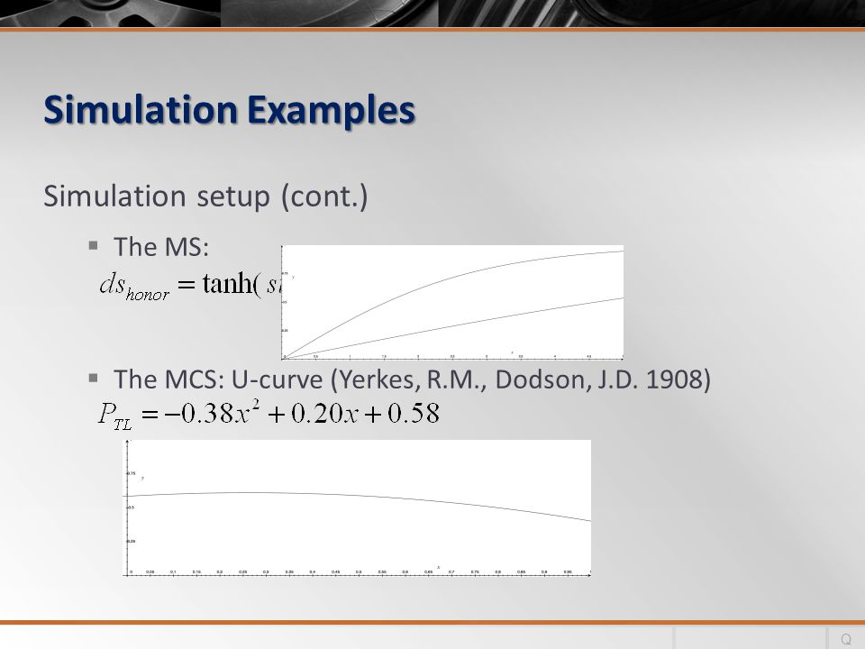 Simulation Examples Simulation setup (cont.)  The MS:  The MCS: U-curve (Yerkes, R.M., Dodson, J.D. 1908) Q