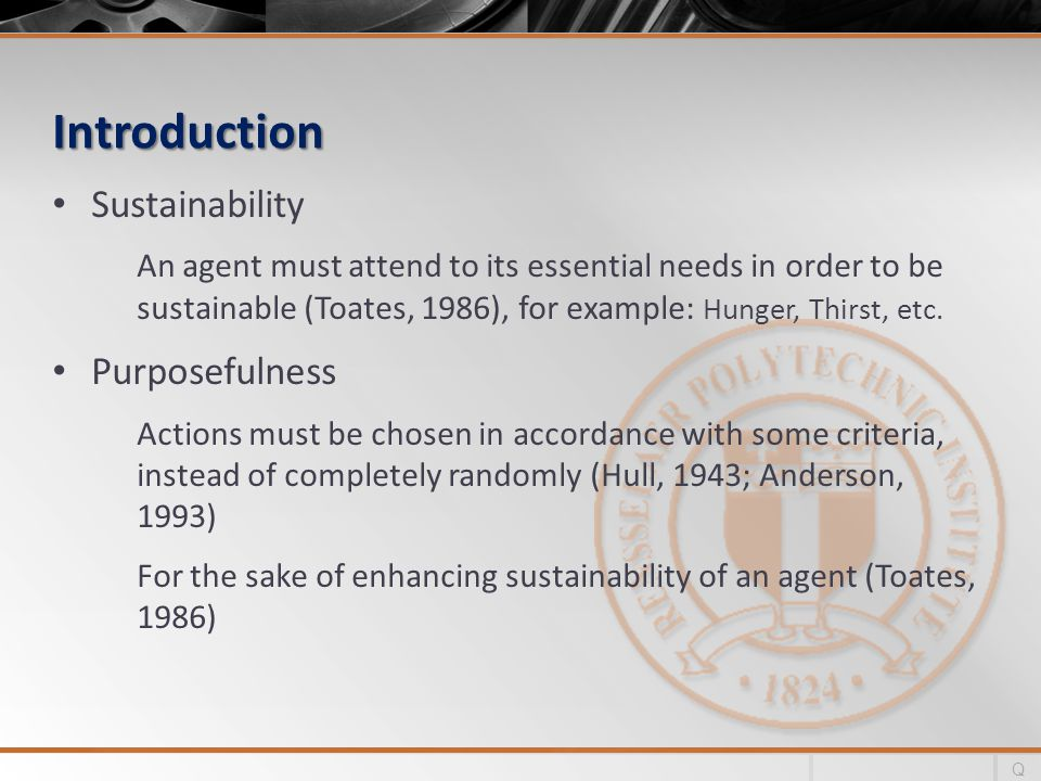 Introduction Focus An agent must be able to direct its activities with respect to specific purposes (Toates, 1987) Therefore, actions need to be: Consistent, Persistent, Contiguous, etc.