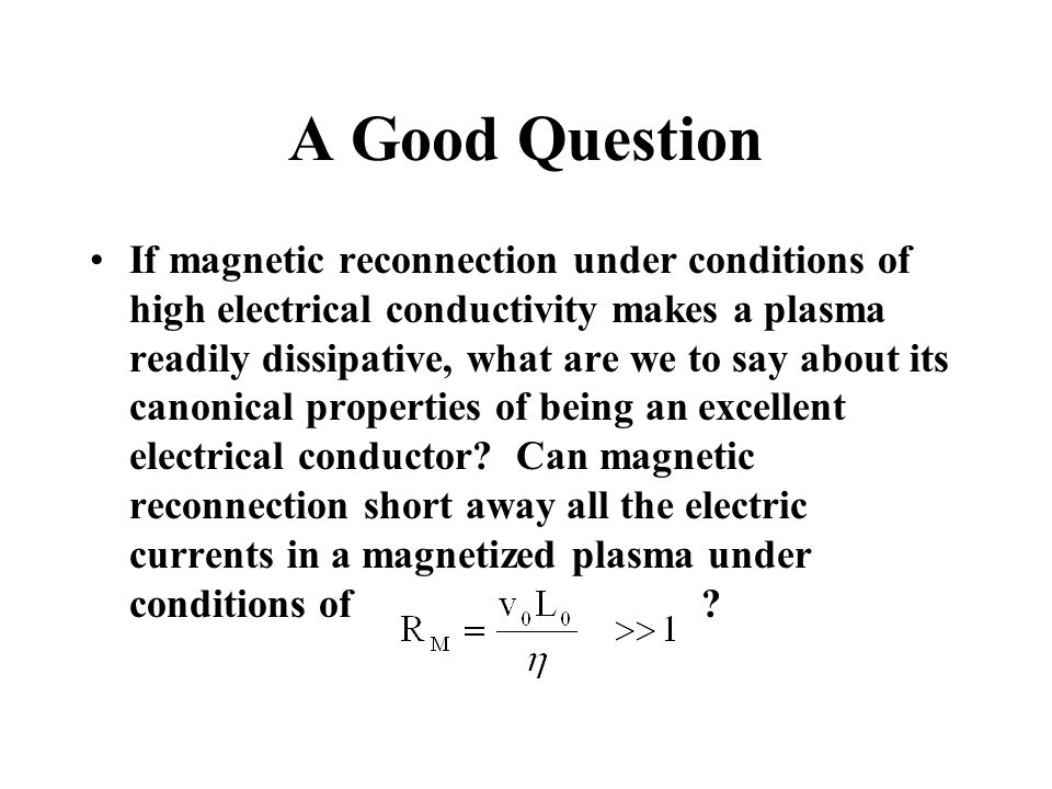 A Good Question If magnetic reconnection under conditions of high electrical conductivity makes a plasma readily dissipative, what are we to say about its canonical properties of being an excellent electrical conductor.