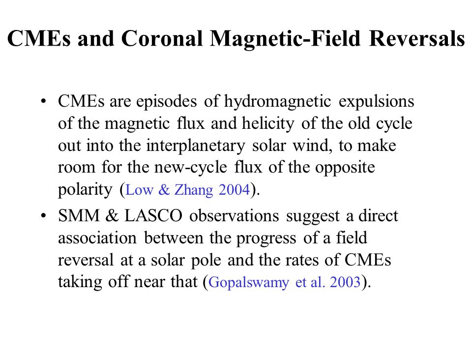 CMEs and Coronal Magnetic-Field Reversals CMEs are episodes of hydromagnetic expulsions of the magnetic flux and helicity of the old cycle out into the interplanetary solar wind, to make room for the new-cycle flux of the opposite polarity ( Low & Zhang 2004 ).