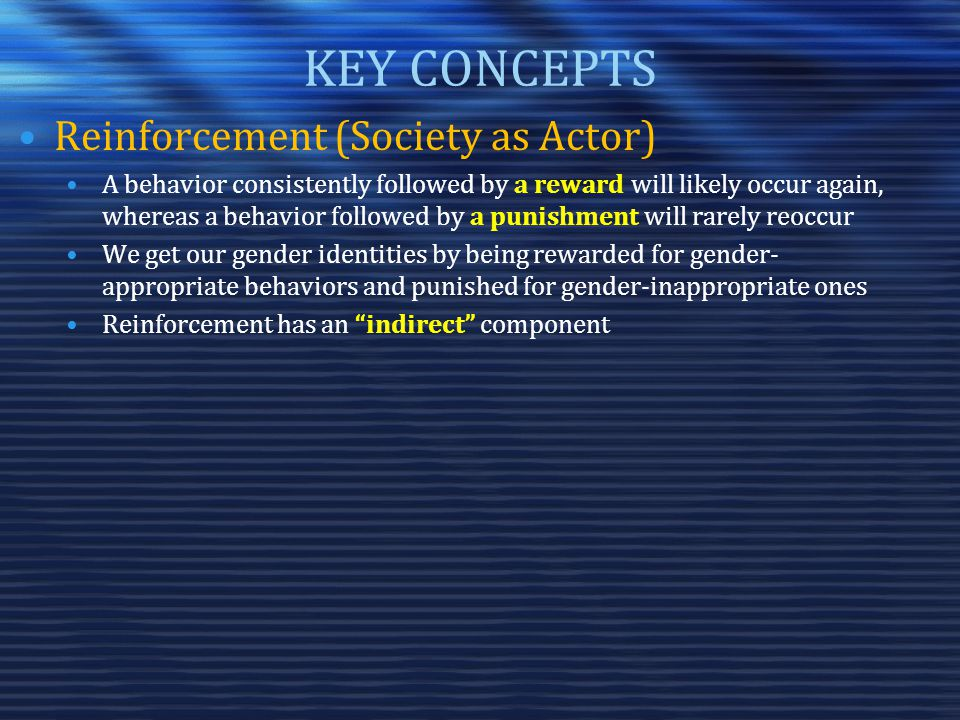 KEY CONCEPTS Reinforcement (Society as Actor) A behavior consistently followed by a reward will likely occur again, whereas a behavior followed by a punishment will rarely reoccur We get our gender identities by being rewarded for gender- appropriate behaviors and punished for gender-inappropriate ones Reinforcement has an indirect component
