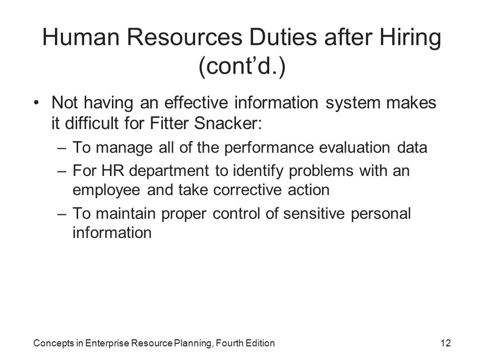 Concepts in Enterprise Resource Planning, Fourth Edition12 Human Resources Duties after Hiring (cont'd.) Not having an effective information system makes it difficult for Fitter Snacker: –To manage all of the performance evaluation data –For HR department to identify problems with an employee and take corrective action –To maintain proper control of sensitive personal information