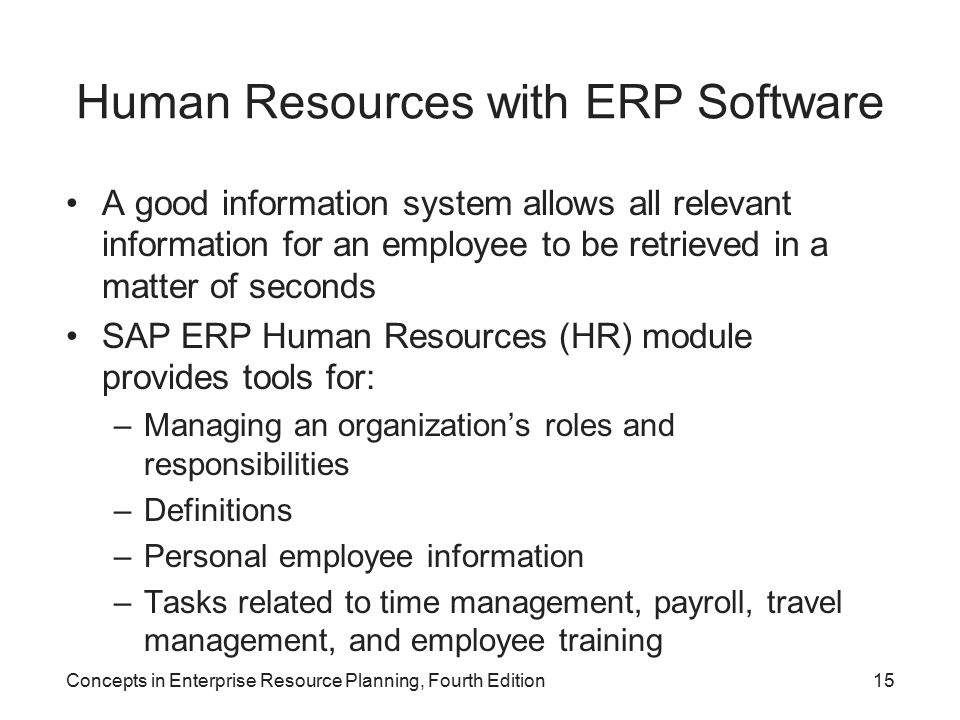 Concepts in Enterprise Resource Planning, Fourth Edition15 Human Resources with ERP Software A good information system allows all relevant information for an employee to be retrieved in a matter of seconds SAP ERP Human Resources (HR) module provides tools for: –Managing an organization's roles and responsibilities –Definitions –Personal employee information –Tasks related to time management, payroll, travel management, and employee training