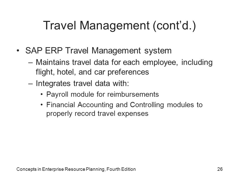 Concepts in Enterprise Resource Planning, Fourth Edition26 Travel Management (cont'd.) SAP ERP Travel Management system –Maintains travel data for each employee, including flight, hotel, and car preferences –Integrates travel data with: Payroll module for reimbursements Financial Accounting and Controlling modules to properly record travel expenses