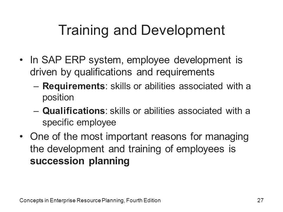 Concepts in Enterprise Resource Planning, Fourth Edition27 Training and Development In SAP ERP system, employee development is driven by qualifications and requirements –Requirements: skills or abilities associated with a position –Qualifications: skills or abilities associated with a specific employee One of the most important reasons for managing the development and training of employees is succession planning