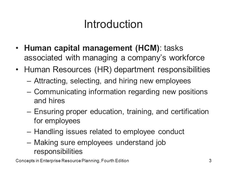 Concepts in Enterprise Resource Planning, Fourth Edition3 Introduction Human capital management (HCM): tasks associated with managing a company's workforce Human Resources (HR) department responsibilities –Attracting, selecting, and hiring new employees –Communicating information regarding new positions and hires –Ensuring proper education, training, and certification for employees –Handling issues related to employee conduct –Making sure employees understand job responsibilities