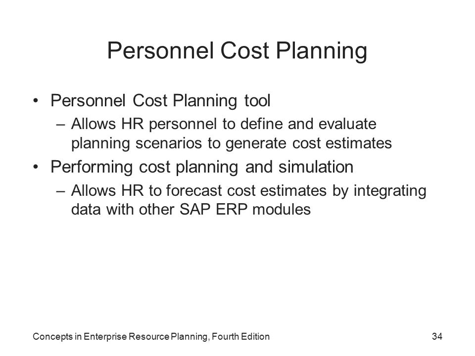 Concepts in Enterprise Resource Planning, Fourth Edition34 Personnel Cost Planning Personnel Cost Planning tool –Allows HR personnel to define and evaluate planning scenarios to generate cost estimates Performing cost planning and simulation –Allows HR to forecast cost estimates by integrating data with other SAP ERP modules