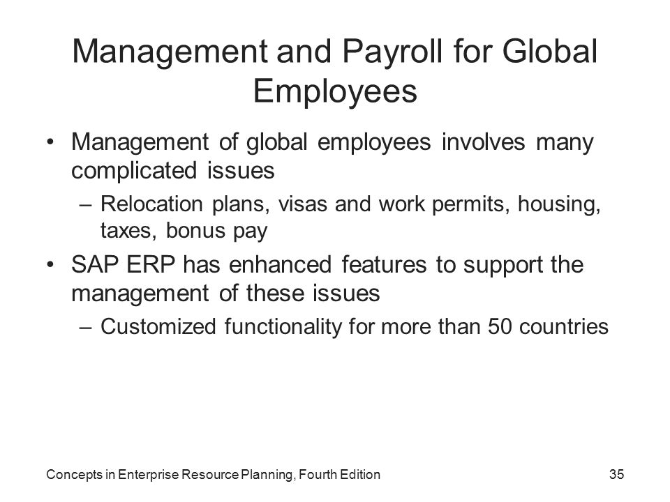 Concepts in Enterprise Resource Planning, Fourth Edition35 Management and Payroll for Global Employees Management of global employees involves many complicated issues –Relocation plans, visas and work permits, housing, taxes, bonus pay SAP ERP has enhanced features to support the management of these issues –Customized functionality for more than 50 countries