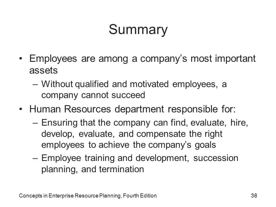 Concepts in Enterprise Resource Planning, Fourth Edition38 Summary Employees are among a company's most important assets –Without qualified and motivated employees, a company cannot succeed Human Resources department responsible for: –Ensuring that the company can find, evaluate, hire, develop, evaluate, and compensate the right employees to achieve the company's goals –Employee training and development, succession planning, and termination