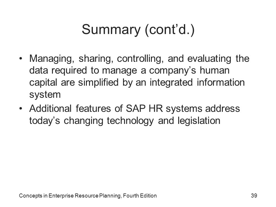 Concepts in Enterprise Resource Planning, Fourth Edition39 Summary (cont'd.) Managing, sharing, controlling, and evaluating the data required to manage a company's human capital are simplified by an integrated information system Additional features of SAP HR systems address today's changing technology and legislation