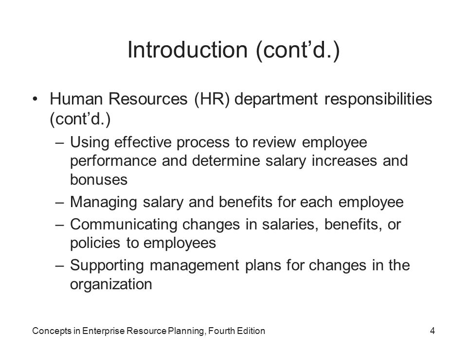 Concepts in Enterprise Resource Planning, Fourth Edition4 Introduction (cont'd.) Human Resources (HR) department responsibilities (cont'd.) –Using effective process to review employee performance and determine salary increases and bonuses –Managing salary and benefits for each employee –Communicating changes in salaries, benefits, or policies to employees –Supporting management plans for changes in the organization