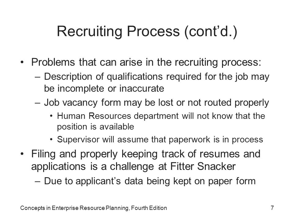 Concepts in Enterprise Resource Planning, Fourth Edition7 Recruiting Process (cont'd.) Problems that can arise in the recruiting process: –Description of qualifications required for the job may be incomplete or inaccurate –Job vacancy form may be lost or not routed properly Human Resources department will not know that the position is available Supervisor will assume that paperwork is in process Filing and properly keeping track of resumes and applications is a challenge at Fitter Snacker –Due to applicant's data being kept on paper form