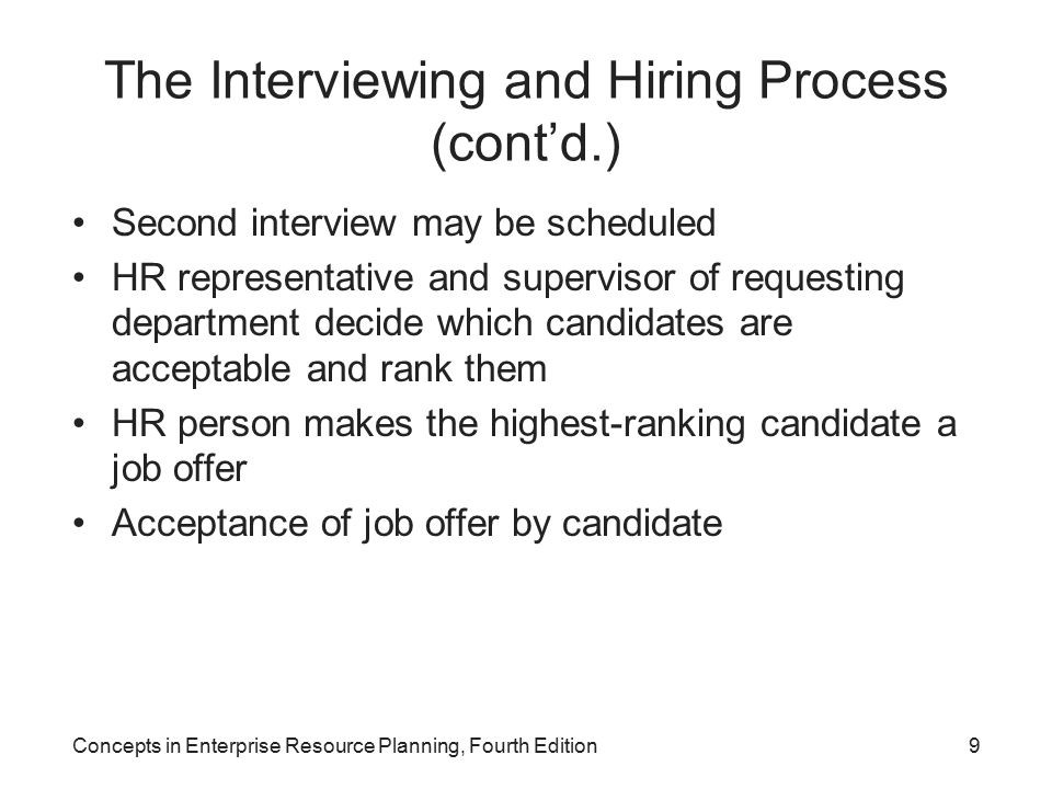 Concepts in Enterprise Resource Planning, Fourth Edition9 The Interviewing and Hiring Process (cont'd.) Second interview may be scheduled HR representative and supervisor of requesting department decide which candidates are acceptable and rank them HR person makes the highest-ranking candidate a job offer Acceptance of job offer by candidate