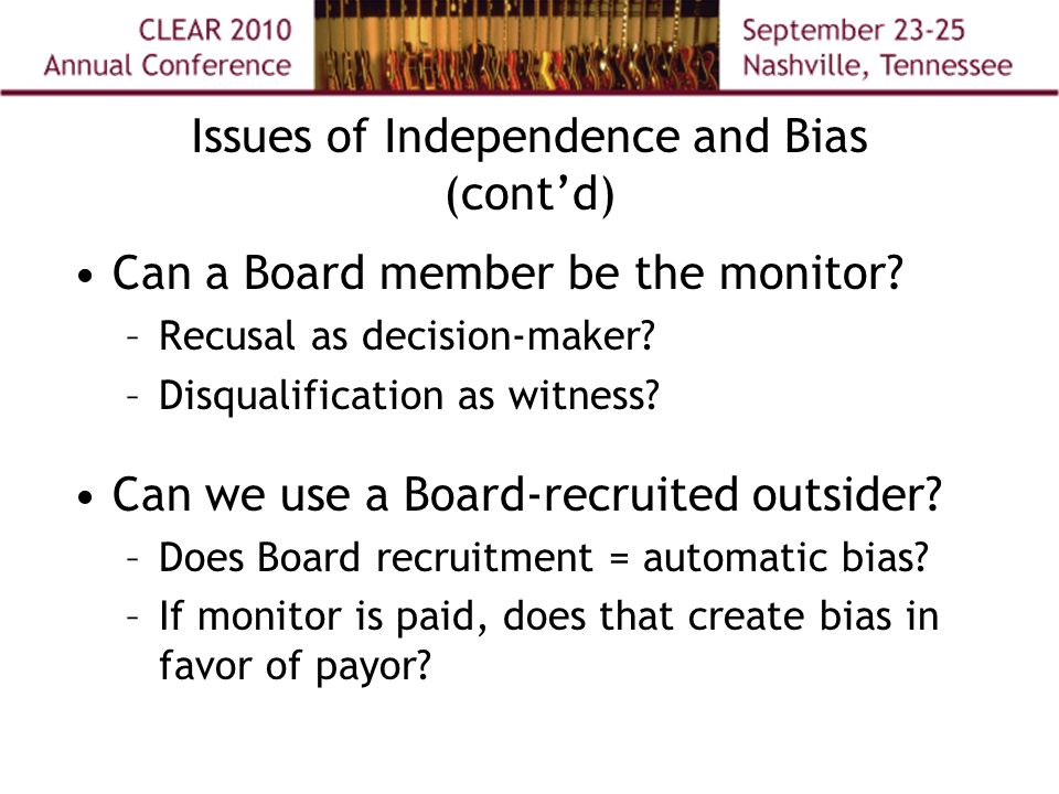 Issues of Independence and Bias (cont'd) Can a Board member be the monitor? –Recusal as decision-maker? –Disqualification as witness? Can we use a Boa