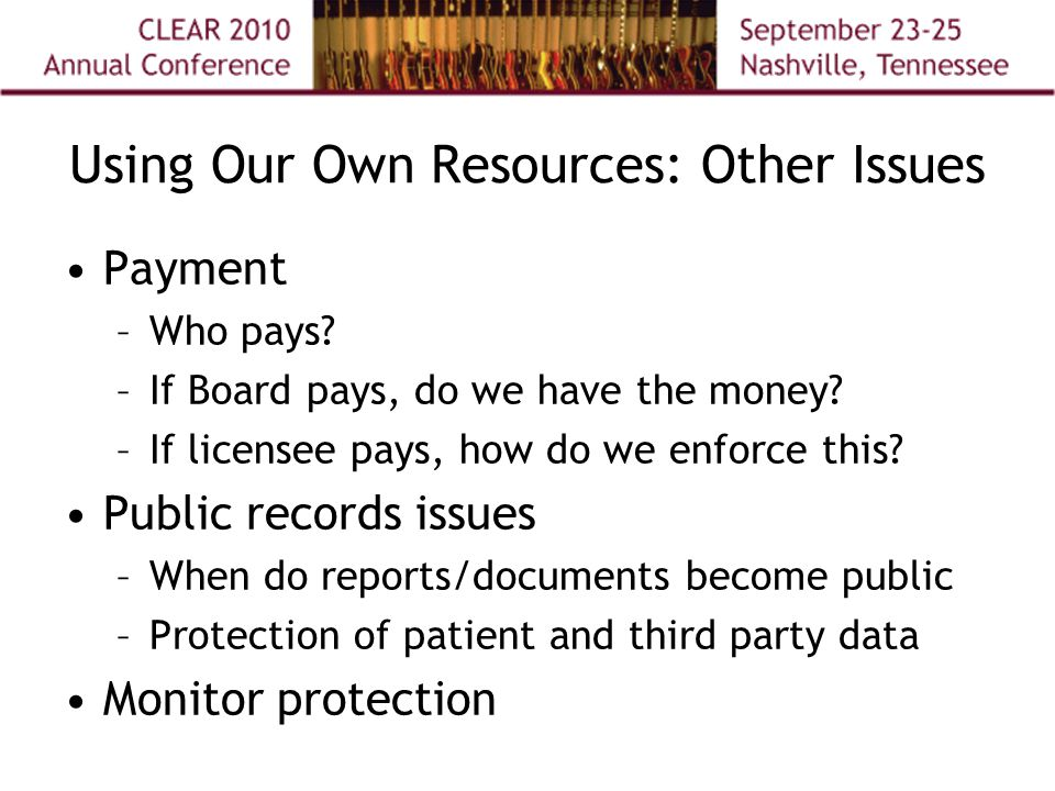 Using Our Own Resources: Other Issues Payment –Who pays? –If Board pays, do we have the money? –If licensee pays, how do we enforce this? Public recor