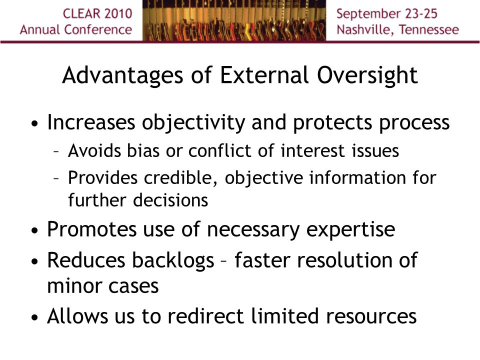 Advantages of External Oversight Increases objectivity and protects process –Avoids bias or conflict of interest issues –Provides credible, objective