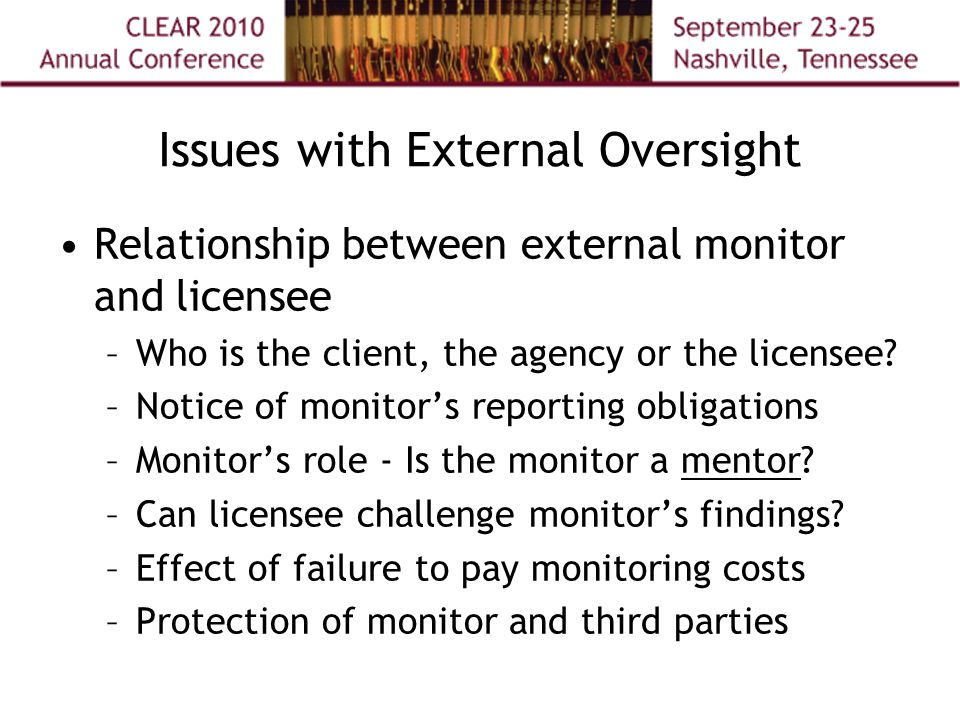 Issues with External Oversight Relationship between external monitor and licensee –Who is the client, the agency or the licensee? –Notice of monitor's