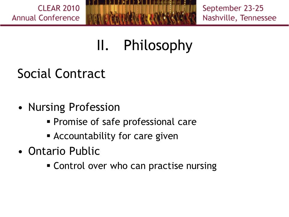 II.Philosophy Social Contract Nursing Profession  Promise of safe professional care  Accountability for care given Ontario Public  Control over who