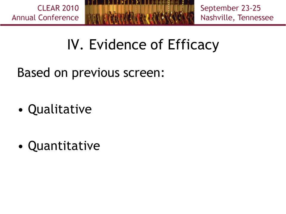 IV. Evidence of Efficacy Based on previous screen: Qualitative Quantitative