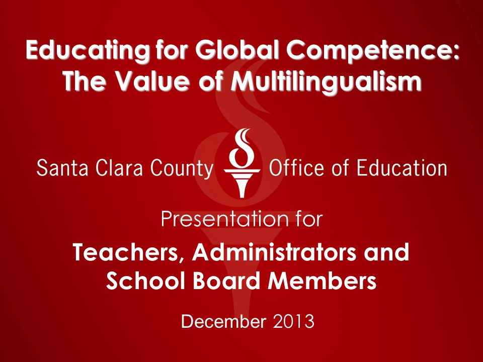 Educating for Global Competence: The Value of Multilingualism Presentation for Teachers, Administrators and School Board Members December 2013