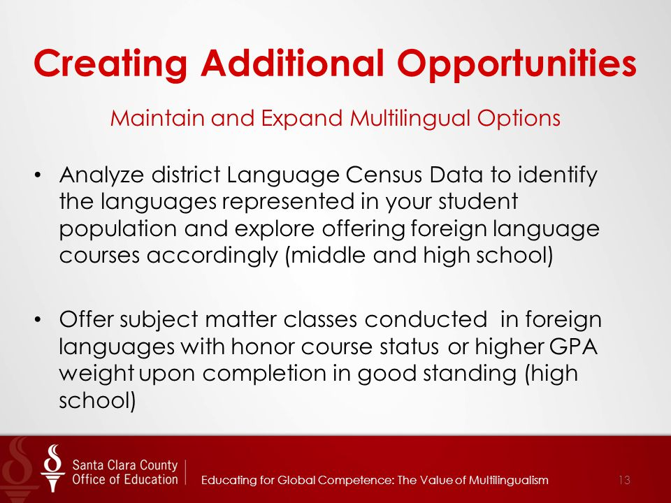 Creating Additional Opportunities Maintain and Expand Multilingual Options Analyze district Language Census Data to identify the languages represented in your student population and explore offering foreign language courses accordingly (middle and high school) Offer subject matter classes conducted in foreign languages with honor course status or higher GPA weight upon completion in good standing (high school) 13Educating for Global Competence: The Value of Multilingualism