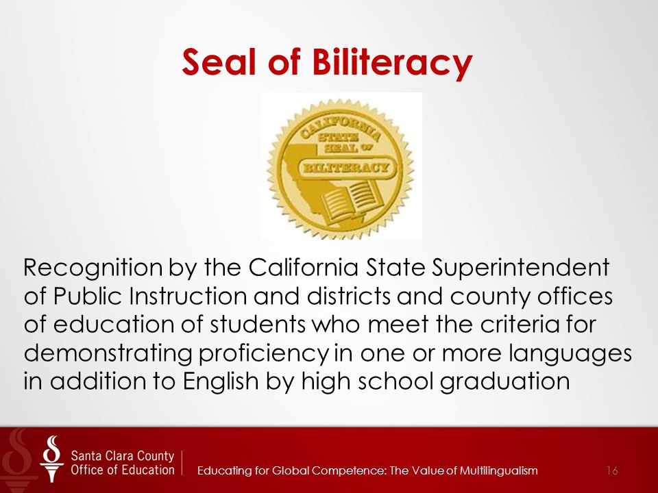 Seal of Biliteracy Recognition by the California State Superintendent of Public Instruction and districts and county offices of education of students who meet the criteria for demonstrating proficiency in one or more languages in addition to English by high school graduation 16Educating for Global Competence: The Value of Multilingualism