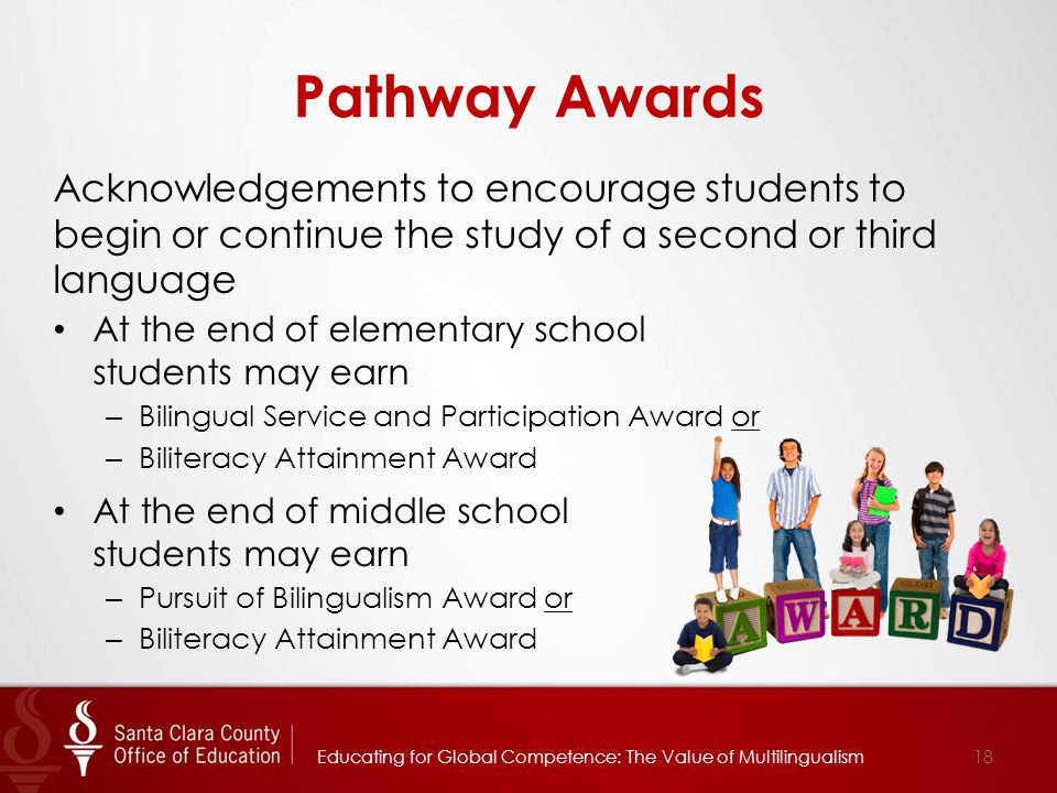 Pathway Awards Acknowledgements to encourage students to begin or continue the study of a second or third language At the end of elementary school students may earn – Bilingual Service and Participation Award or – Biliteracy Attainment Award At the end of middle school students may earn – Pursuit of Bilingualism Award or – Biliteracy Attainment Award Educating for Global Competence: The Value of Multilingualism18
