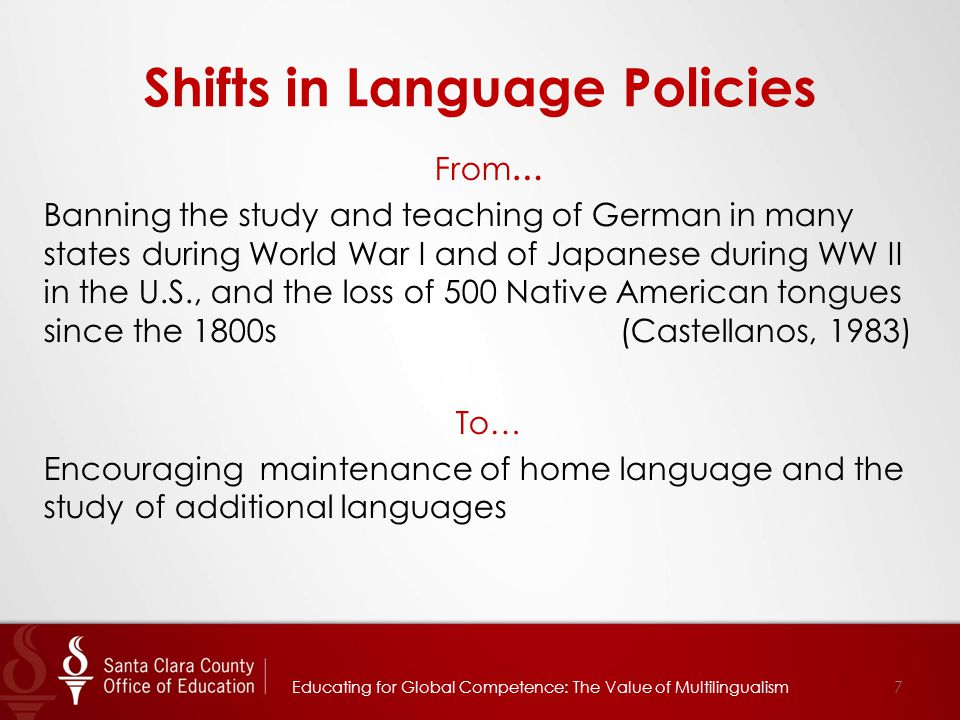 Shifts in Language Policies Educating for Global Competence: The Value of Multilingualism7 From … Banning the study and teaching of German in many states during World War I and of Japanese during WW II in the U.S., and the loss of 500 Native American tongues since the 1800s (Castellanos, 1983) To… Encouraging maintenance of home language and the study of additional languages