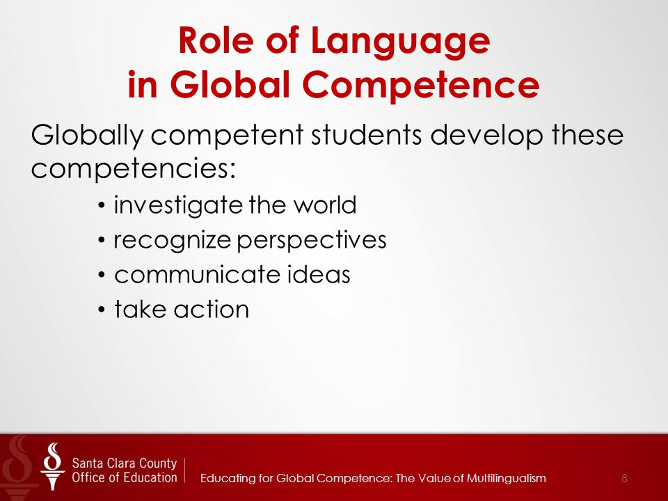 Role of Language in Global Competence Globally competent students develop these competencies: investigate the world recognize perspectives communicate ideas take action Educating for Global Competence: The Value of Multilingualism8