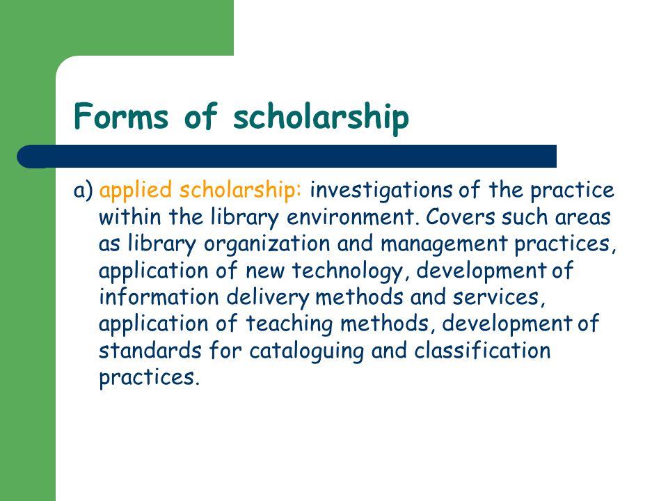 Forms of scholarship a) applied scholarship: investigations of the practice within the library environment.