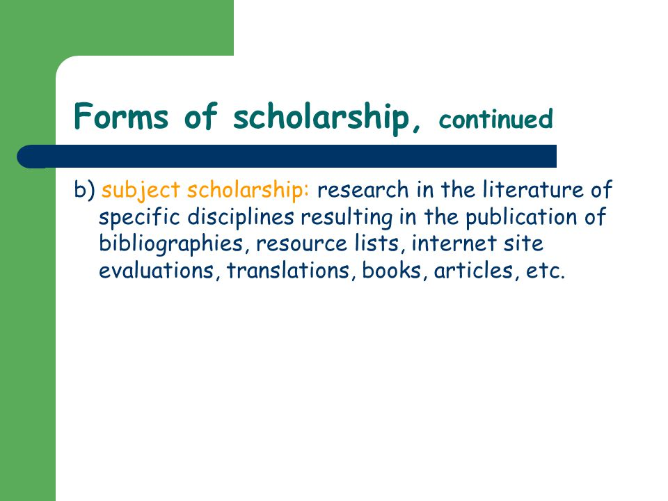 Forms of scholarship, continued b) subject scholarship: research in the literature of specific disciplines resulting in the publication of bibliographies, resource lists, internet site evaluations, translations, books, articles, etc.