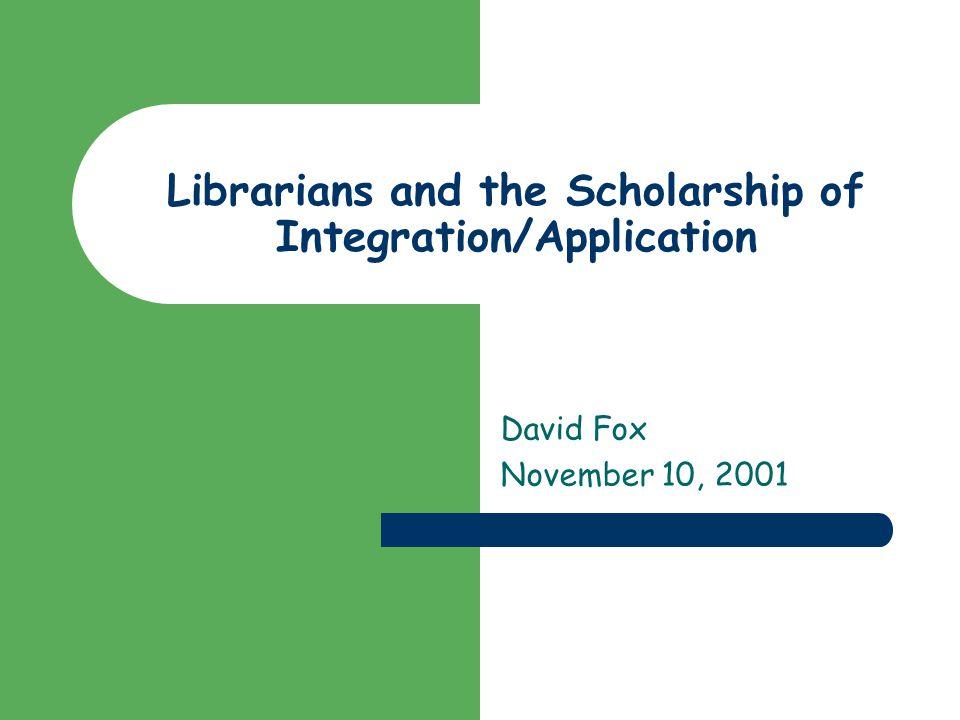 Librarians and the Scholarship of Integration/Application David Fox November 10, 2001