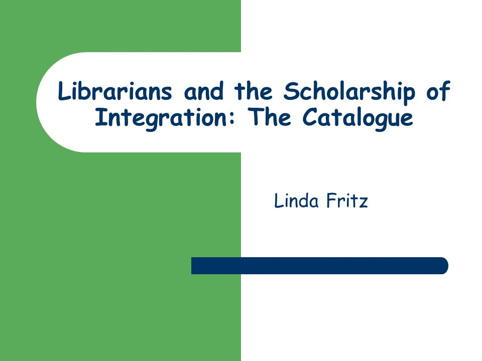 Librarians and the Scholarship of Integration: The Catalogue Linda Fritz
