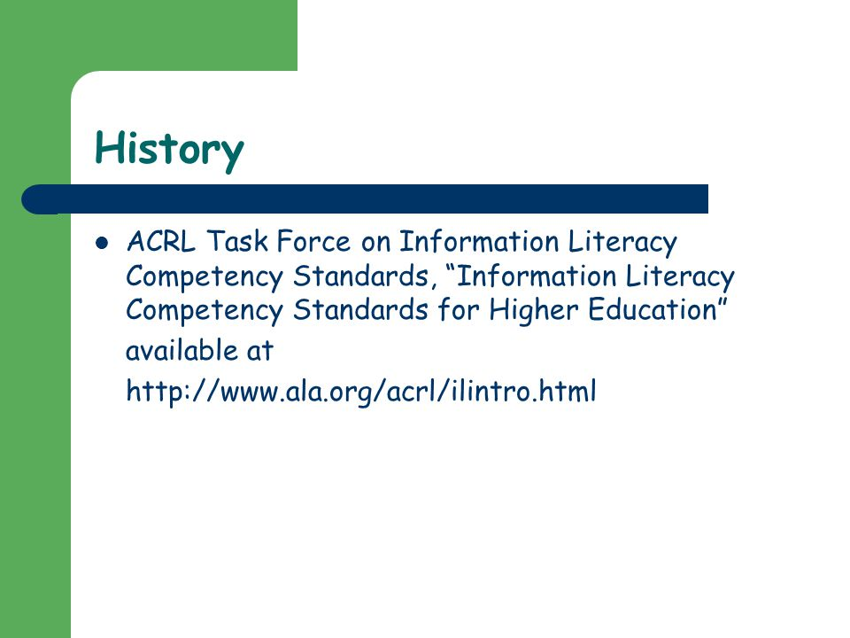 History ACRL Task Force on Information Literacy Competency Standards, Information Literacy Competency Standards for Higher Education available at http://www.ala.org/acrl/ilintro.html
