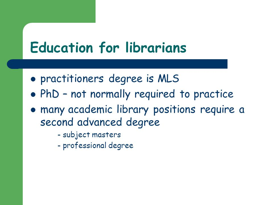 Education for librarians practitioners degree is MLS PhD – not normally required to practice many academic library positions require a second advanced degree - subject masters - professional degree