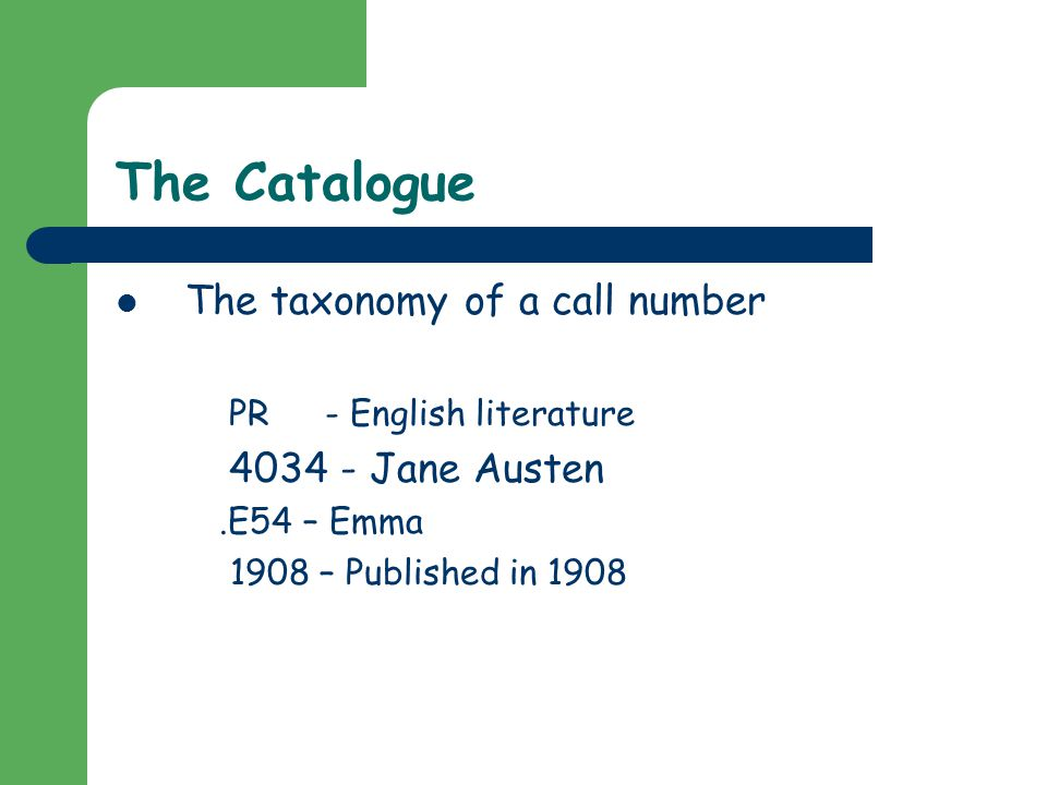 The Catalogue The taxonomy of a call number PR- English literature 4034 - Jane Austen.E54 – Emma 1908 – Published in 1908