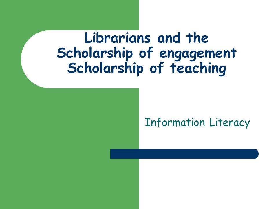 Librarians and the Scholarship of engagement Scholarship of teaching Information Literacy