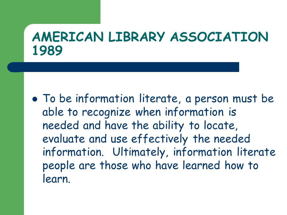 AMERICAN LIBRARY ASSOCIATION 1989 To be information literate, a person must be able to recognize when information is needed and have the ability to locate, evaluate and use effectively the needed information.