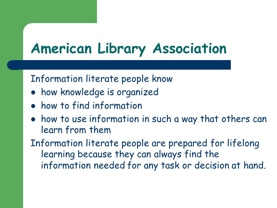 American Library Association Information literate people know how knowledge is organized how to find information how to use information in such a way that others can learn from them Information literate people are prepared for lifelong learning because they can always find the information needed for any task or decision at hand.
