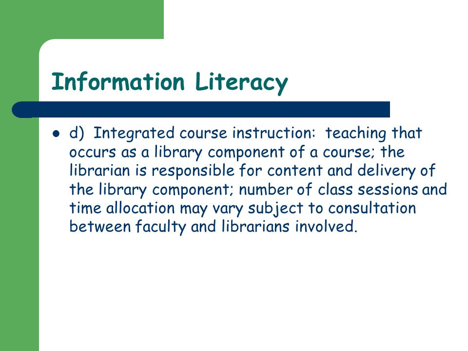 Information Literacy d) Integrated course instruction: teaching that occurs as a library component of a course; the librarian is responsible for content and delivery of the library component; number of class sessions and time allocation may vary subject to consultation between faculty and librarians involved.