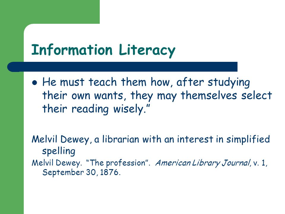 Information Literacy He must teach them how, after studying their own wants, they may themselves select their reading wisely. Melvil Dewey, a librarian with an interest in simplified spelling Melvil Dewey.
