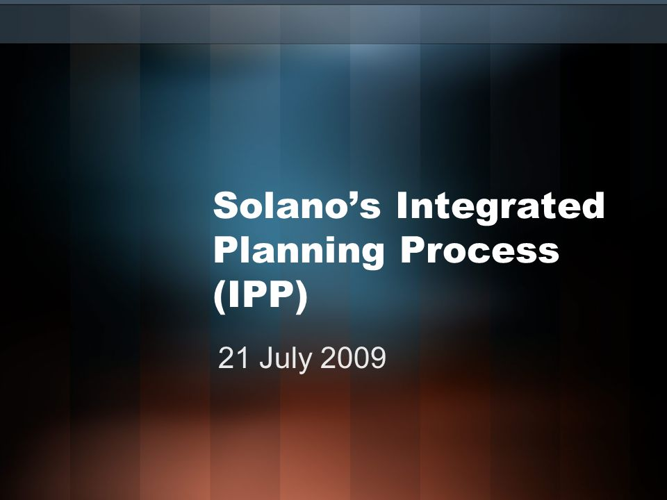 Solano's Integrated Planning Process (IPP) 21 July 2009
